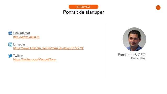7 Portrait de startuper INTERVIEW Site internet http://www.vekia.fr/ Linkedin https://www.linkedin.com/in/manuel-davy-5772...
