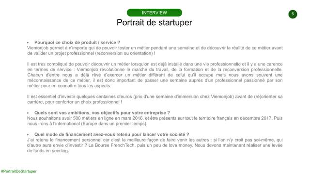 5 #PortraitDeStartuper ▶ Pourquoi ce choix de produit / service ? Viemonjob permet à n'importe qui de pouvoir tester un mé...