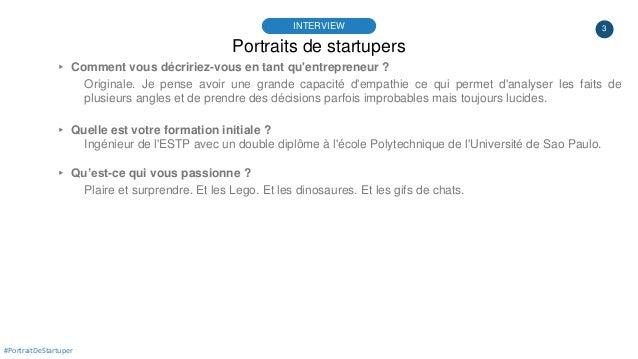 3 Portraits de startupers INTERVIEW ▸ Comment vous décririez-vous en tant qu'entrepreneur ? Originale. Je pense avoir une ...