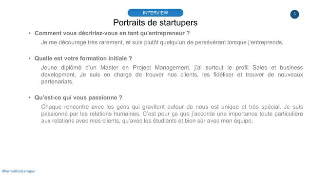3 Portraits de startupers INTERVIEW #PortraitDeStartuper ▸ Comment vous décririez-vous en tant qu'entrepreneur ? Je me déc...