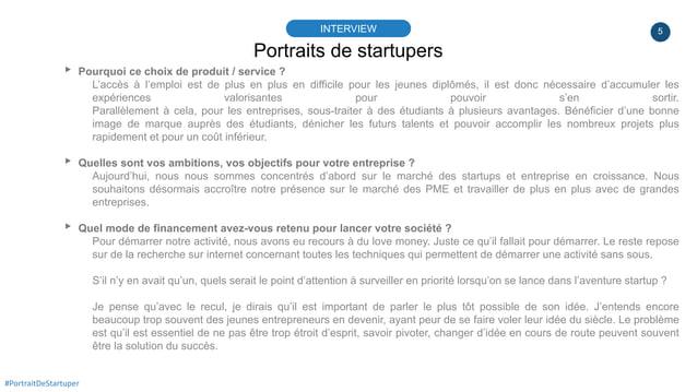 5 Portraits de startupers INTERVIEW #PortraitDeStartuper ▸ Pourquoi ce choix de produit / service ? L'accès à l'emploi est...