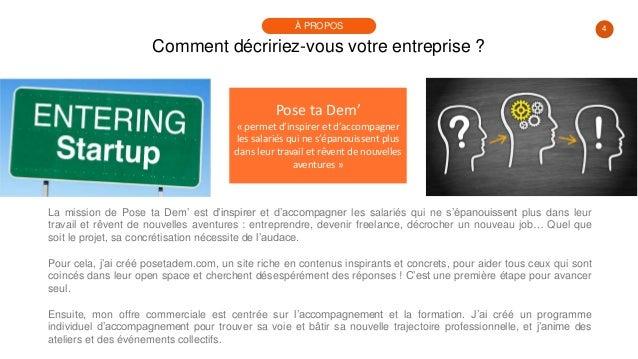 4 Comment décririez-vous votre entreprise ? À PROPOS Pose ta Dem' « permet d'inspirer et d'accompagner les salariés qui ne...
