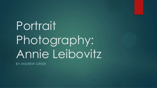 Portrait Photography: Annie Leibovitz BY ANDREW GREER