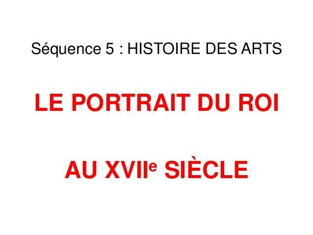 Séquence 5 : HISTOIRE DES ARTS  LE PORTRAIT DU ROI  AU  e XVII  SIÈCLE