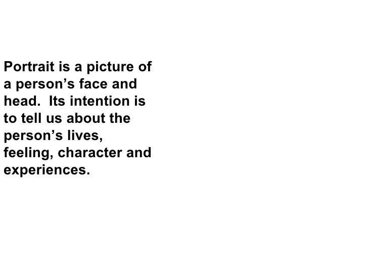 Portrait is a picture of a person's face and head.  Its intention is to tell us about the person's lives, feeling, charact...
