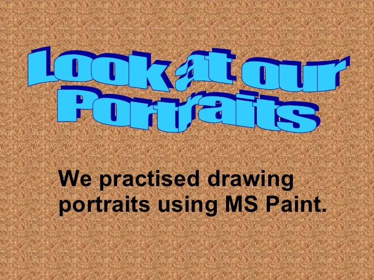 Look at our  Portraits We practised drawing portraits using MS Paint.
