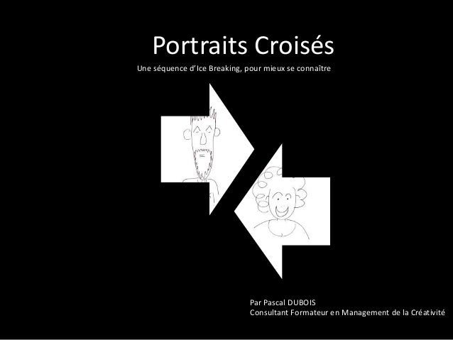 Portraits Croisés  Une séquence d'Ice Breaking, pour mieux se connaître  Par Pascal DUBOIS  Consultant Formateur en Manage...