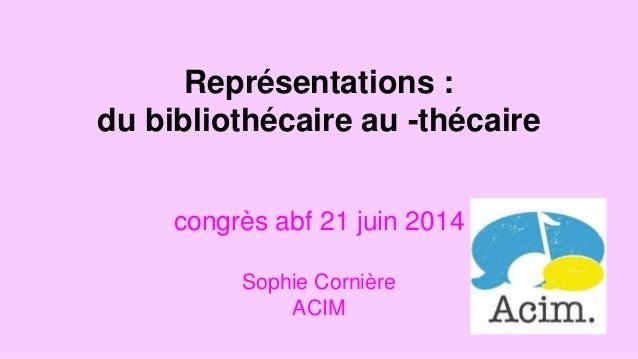 Représentations :  du bibliothécaire au -thécaire  congrès abf 21 juin 2014  Sophie Cornière  ACIM