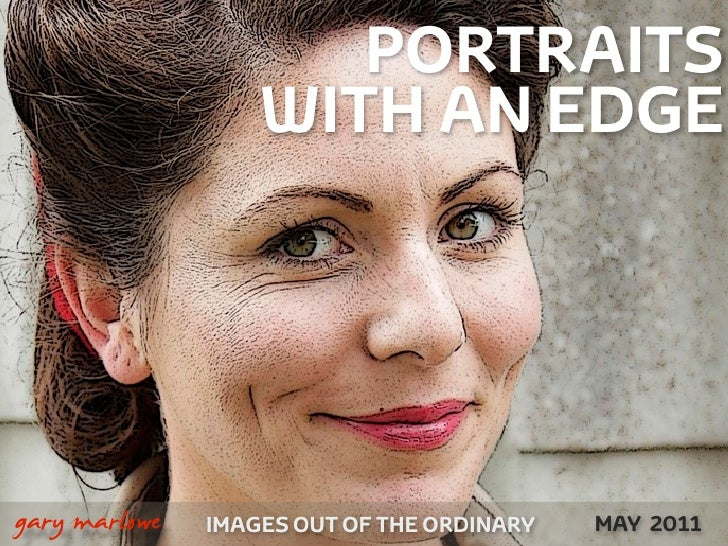 PORTRAITS                          WITH AN EDGE     !        gary marlowe   IMAGES OUT OF THE ORDINARY NOVEMBER 2010