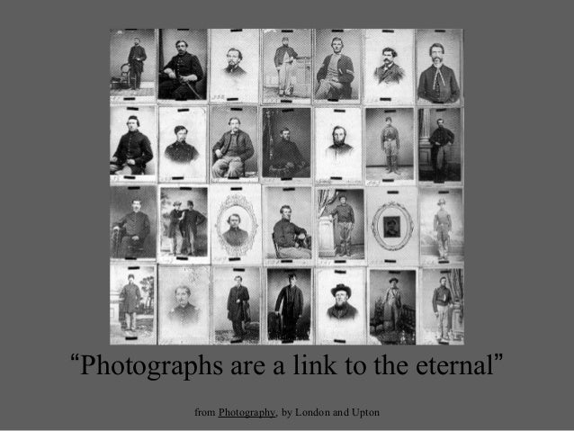 """""""Photographs are a link to the eternal""""from Photography, by London and Upton"""