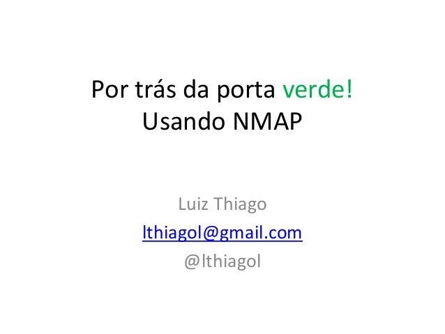 Por trás da porta verde!Usando NMAPLuiz Thiagolthiagol@gmail.com@lthiagol