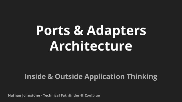 Ports & Adapters Architecture Inside & Outside Application Thinking Nathan Johnstone - Technical Pathfinder @ Coolblue