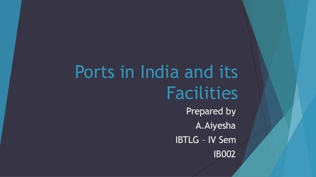 Ports in India and its Facilities Prepared by A.Aiyesha IBTLG – IV Sem IB002