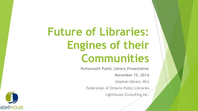 Future of Libraries: Engines of their Communities Portsmouth Public Library Presentation November 15, 2016 Stephen Abram, ...
