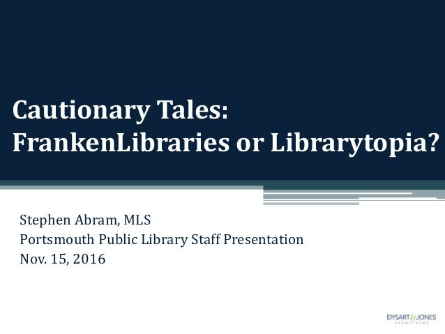 Cautionary Tales: FrankenLibraries or Librarytopia? Stephen Abram, MLS Portsmouth Public Library Staff Presentation Nov. 1...