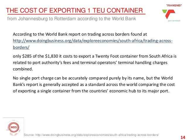 14 THE COST OF EXPORTING 1 TEU CONTAINER from Johannesburg to Rotterdam according to the World Bank 14 According to the Wo...