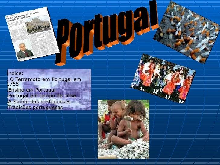 Índice: . O Terramoto em Portugal em 1755 .Ensino em Portugal .Portugal em tempo de crise .A Saúde dos portugueses .Tradiç...