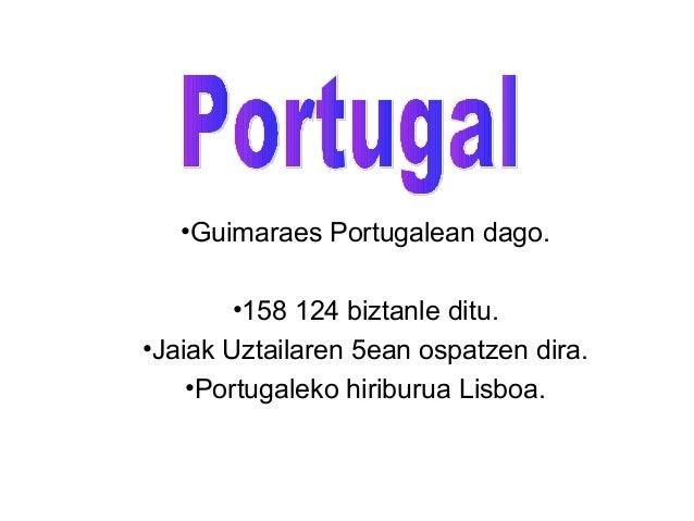 •Guimaraes Portugalean dago.       •158 124 biztanle ditu.•Jaiak Uztailaren 5ean ospatzen dira.    •Portugaleko hiriburua ...
