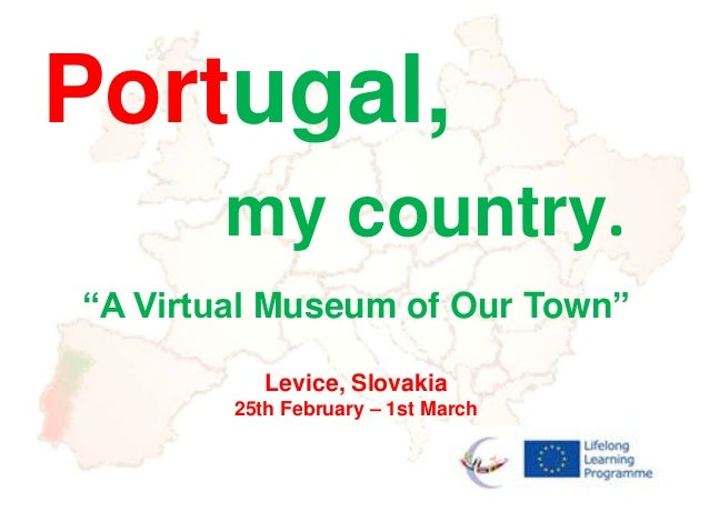 """Portugal,       my country.""""A Virtual Museum of Our Town""""           Levice, Slovakia        25th February – 1st March"""