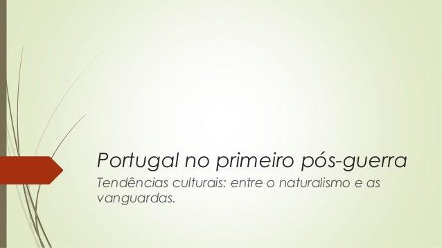 Portugal no primeiro pós-guerra Tendências culturais: entre o naturalismo e as vanguardas.
