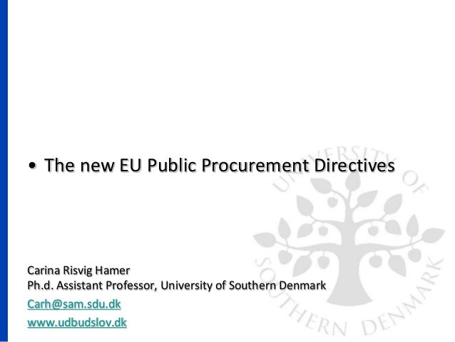 • The new EU Public Procurement Directives Carina Risvig Hamer Ph.d. Assistant Professor, University of Southern Denmark C...