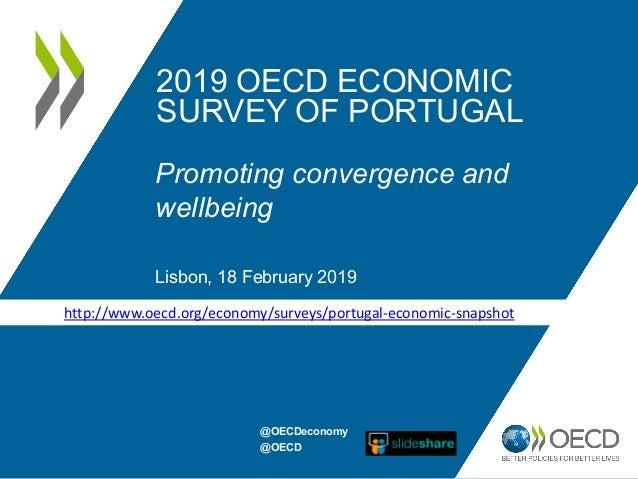 2019 OECD ECONOMIC SURVEY OF PORTUGAL Promoting convergence and wellbeing Lisbon, 18 February 2019 http://www.oecd.org/eco...