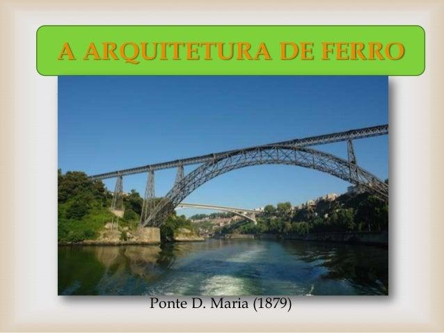 A ARQUITETURA DE FERRO                  Ponte D. Maria (1879)