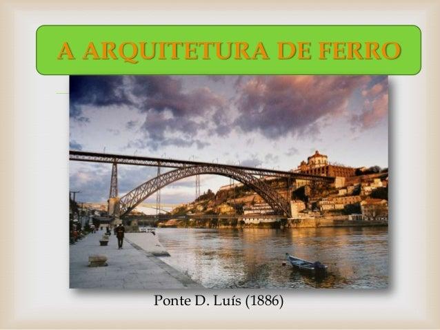 A ARQUITETURA DE FERRO                   Ponte D. Luís (1886)
