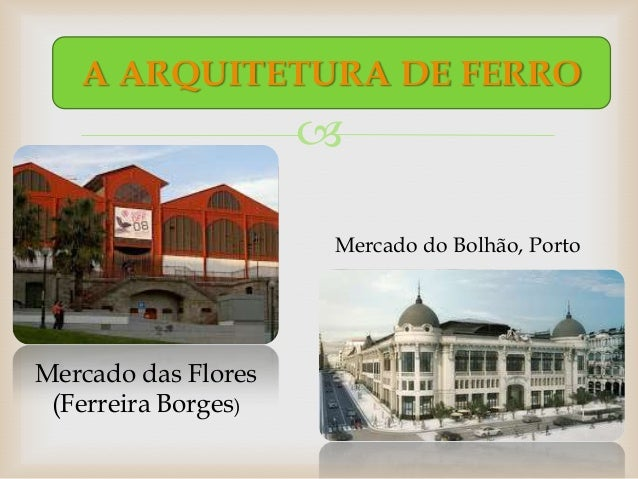 A ARQUITETURA DE FERRO                                          Mercado do Bolhão, PortoMercado das Flores (Ferreira Borg...