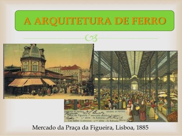 A ARQUITETURA DE FERRO                    Mercado da Praça da Figueira, Lisboa, 1885