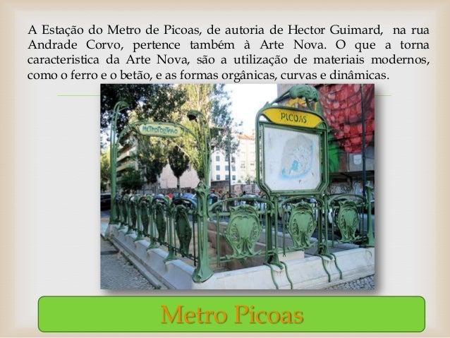 A Estação do Metro de Picoas, de autoria de Hector Guimard, na ruaAndrade Corvo, pertence também à Arte Nova. O que a torn...