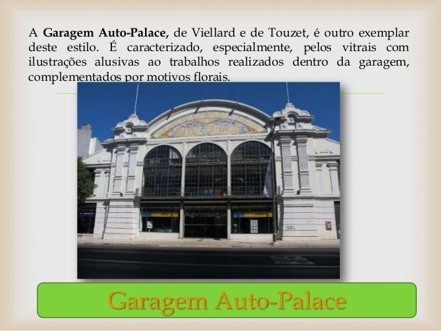 A Garagem Auto-Palace, de Viellard e de Touzet, é outro exemplardeste estilo. É caracterizado, especialmente, pelos vitrai...