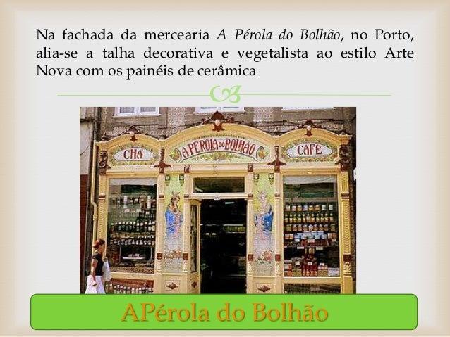 Na fachada da mercearia A Pérola do Bolhão, no Porto,alia-se a talha decorativa e vegetalista ao estilo ArteNova com os pa...
