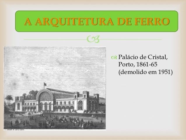 A ARQUITETURA DE FERRO                       Palácio de Cristal,               Porto, 1861-65               (demolido em...