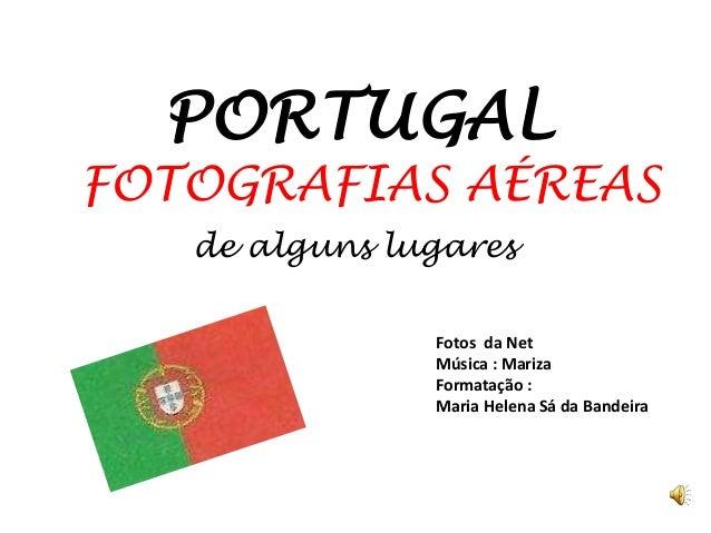 PORTUGAL FOTOGRAFIAS AÉREAS de alguns lugares Fotos da Net Música : Mariza Formatação : Maria Helena Sá da Bandeira