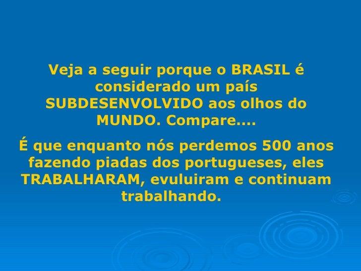 Veja a seguir porque o BRASIL é         considerado um país   SUBDESENVOLVIDO aos olhos do         MUNDO. Compare....É que...