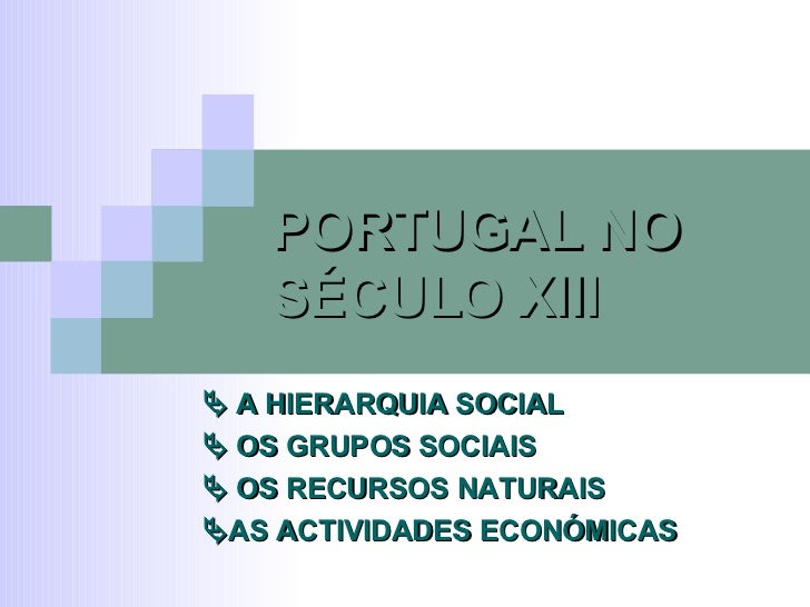 PORTUGAL NO SÉCULO XIII    A HIERARQUIA SOCIAL    OS GRUPOS SOCIAIS    OS RECURSOS NATURAIS  AS ACTIVIDADES ECONÓMICAS