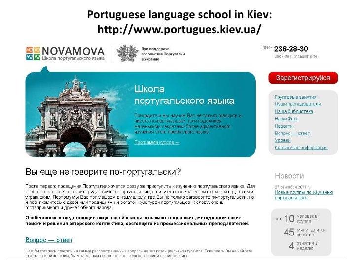 Portuguese language school in Kiev:  http://www.portugues.kiev.ua/