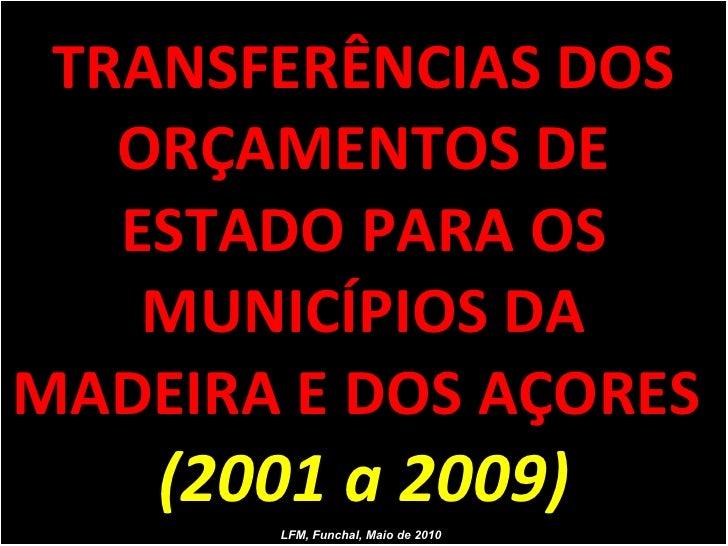 TRANSFERÊNCIAS DOS ORÇAMENTOS DE ESTADO PARA OS MUNICÍPIOS DA MADEIRA E DOS AÇORES  (2001 a 2009) LFM, Funchal, Maio de 2010