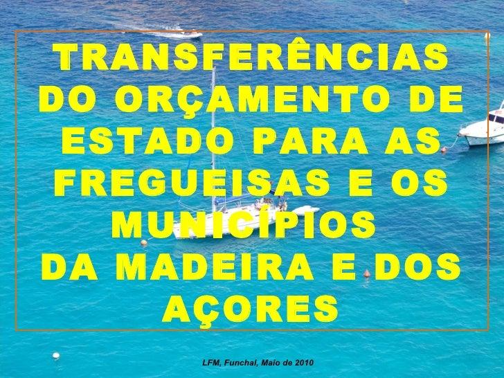 TRANSFERÊNCIAS DO ORÇAMENTO DE ESTADO PARA AS FREGUEISAS E OS MUNICÍPIOS  DA MADEIRA E DOS AÇORES LFM, Funchal, Maio de 2010