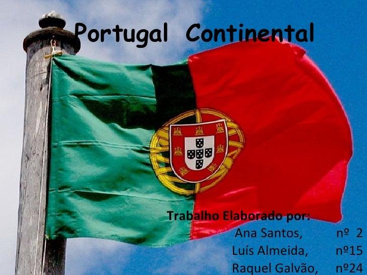 Portugal Continental  Trabalho Elaborado por: Ana Santos,  nº  2 Luís Almeida, nº15 Raquel Galvão, nº24