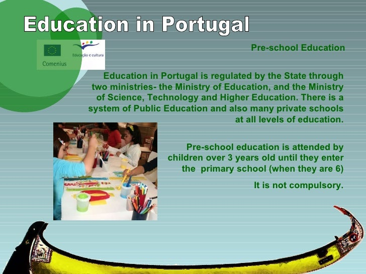 Pre-school Education Education in Portugal Education in Portugal is regulated by the State through two ministries- the Min...