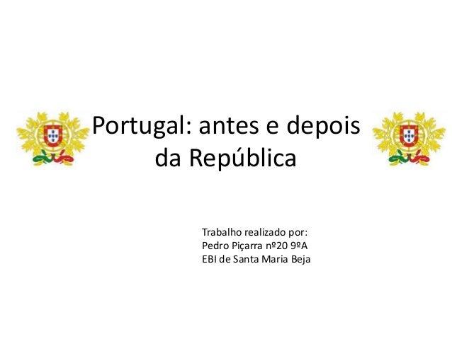 Portugal: antes e depois     da República         Trabalho realizado por:         Pedro Piçarra nº20 9ºA         EBI de Sa...