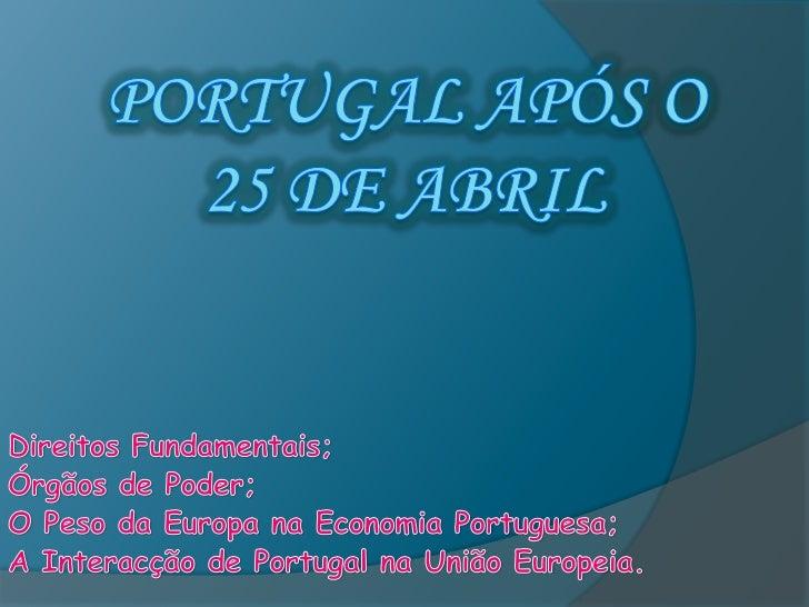 Portugal Após o 25 de Abril<br />Direitos Fundamentais;<br />Órgãos de Poder;<br />O Peso da Europa na Economia Portuguesa...