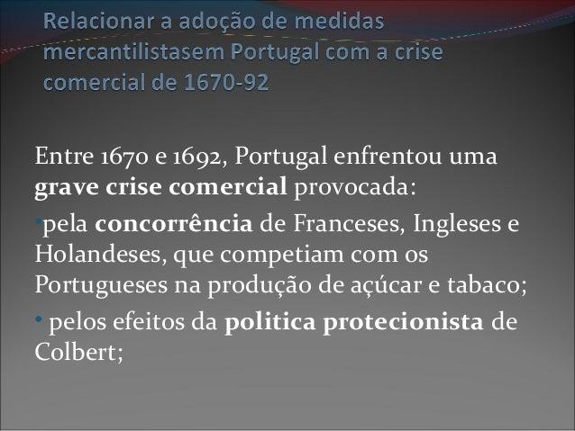 Entre 1670 e 1692, Portugal enfrentou uma grave crise comercial provocada: •pela concorrência de Franceses, Ingleses e Hol...