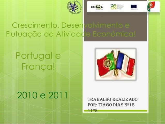 Crescimento, Desenvolvimento e Flutuação da Atividade Económica!  Portugal e França! 2010 e 2011  Trabalho realizado por: ...