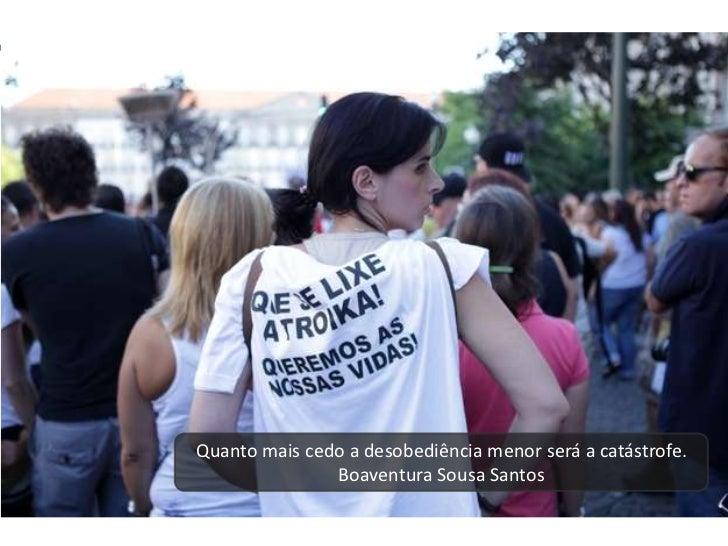 Quanto mais cedo a desobediência menor será a catástrofe.               Boaventura Sousa Santos