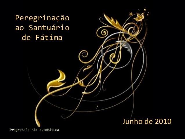 Peregrinação ao Santuário de Fátima  Junho de 2010 Progressão não automática