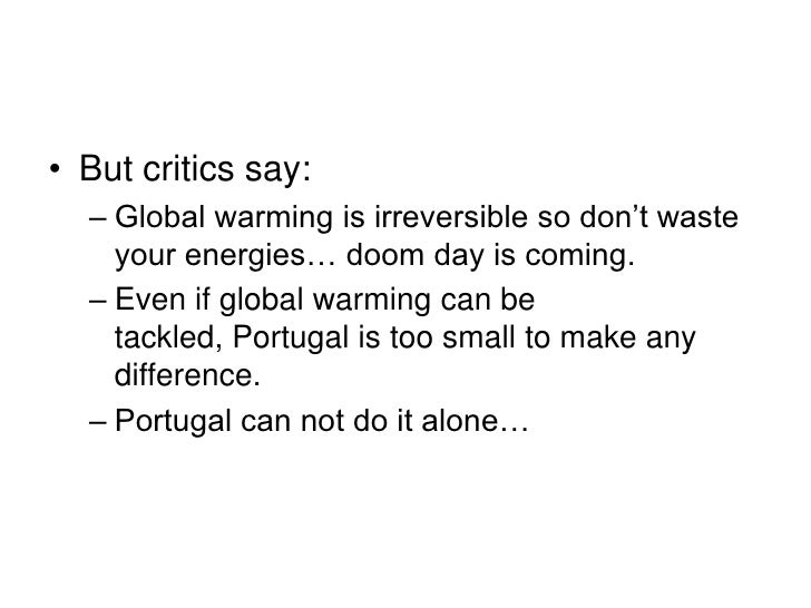• But critics say:   – Global warming is irreversible so don't waste     your energies… doom day is coming.   – Even if gl...