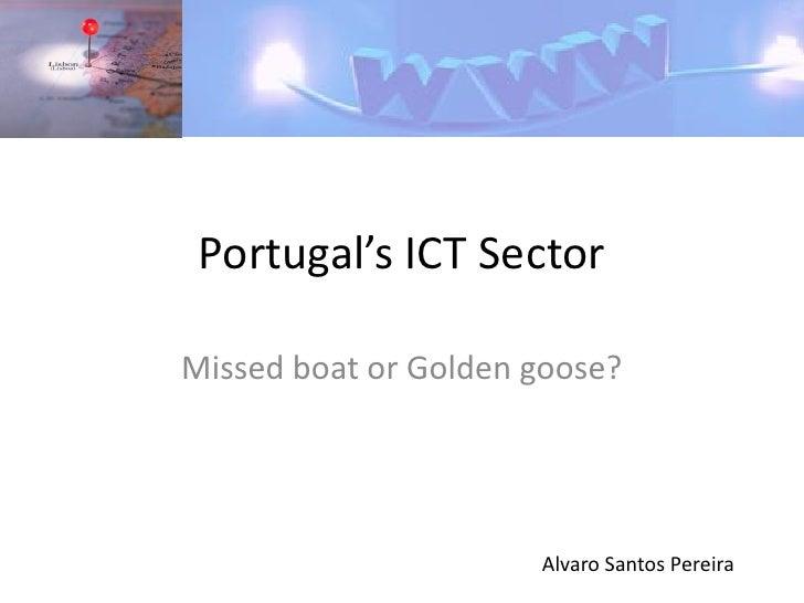 Portugal's ICT Sector  Missed boat or Golden goose?                           Alvaro Santos Pereira